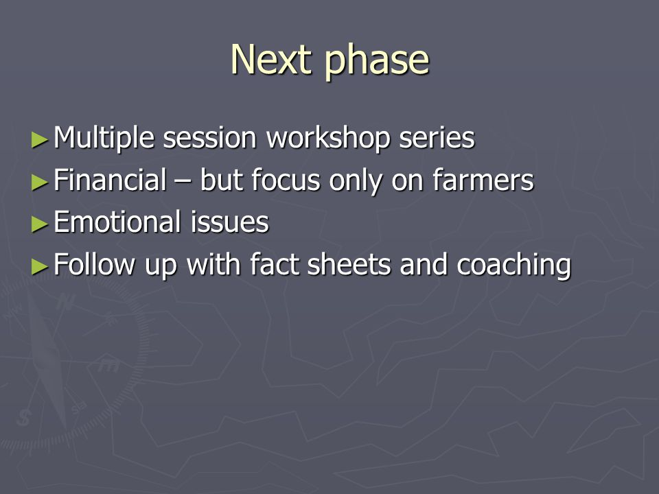 Next phase ► Multiple session workshop series ► Financial – but focus only on farmers ► Emotional issues ► Follow up with fact sheets and coaching