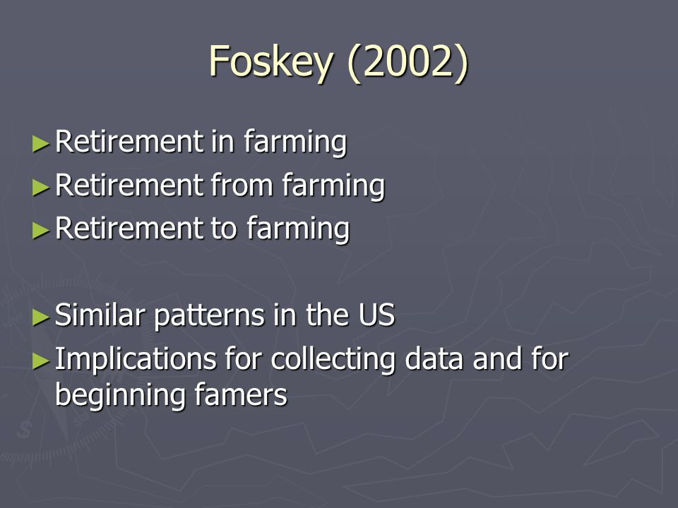 Foskey (2002) ► Retirement in farming ► Retirement from farming ► Retirement to farming ► Similar patterns in the US ► Implications for collecting data and for beginning famers