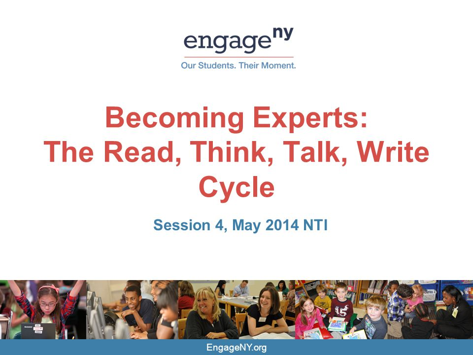 EngageNY.org Becoming Experts: The Read, Think, Talk, Write Cycle Session 4, May 2014 NTI