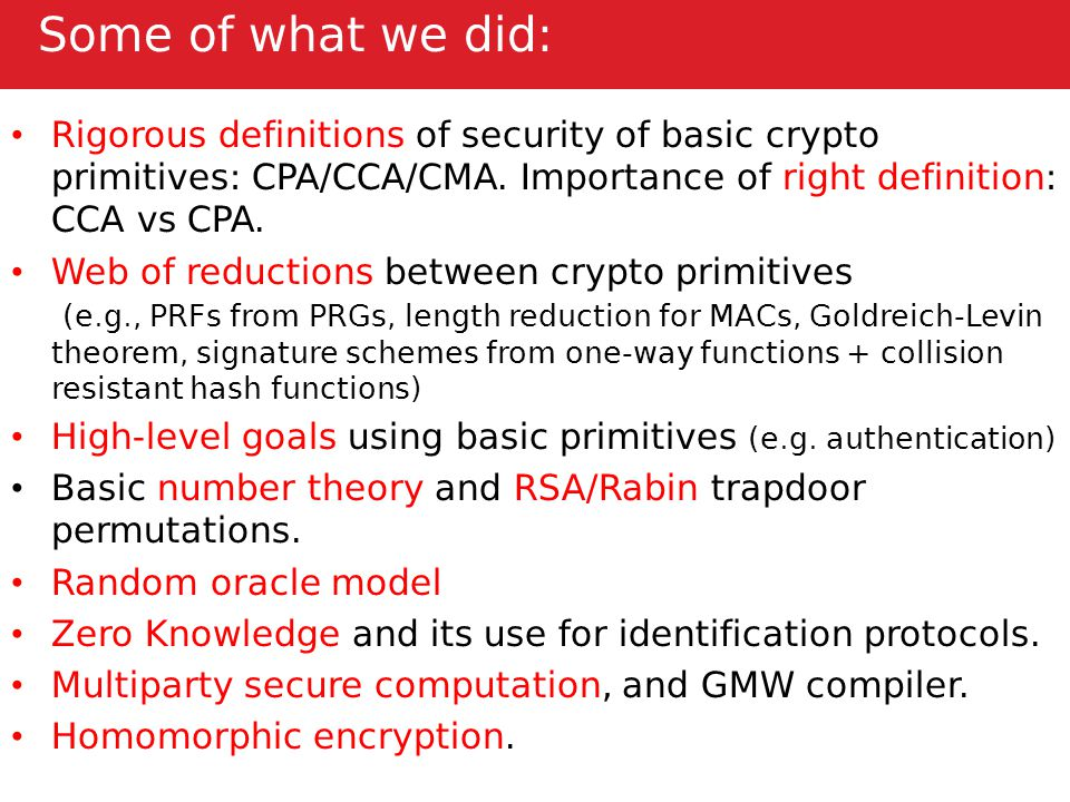 Some of what we did: Rigorous definitions of security of basic crypto primitives: CPA/CCA/CMA.