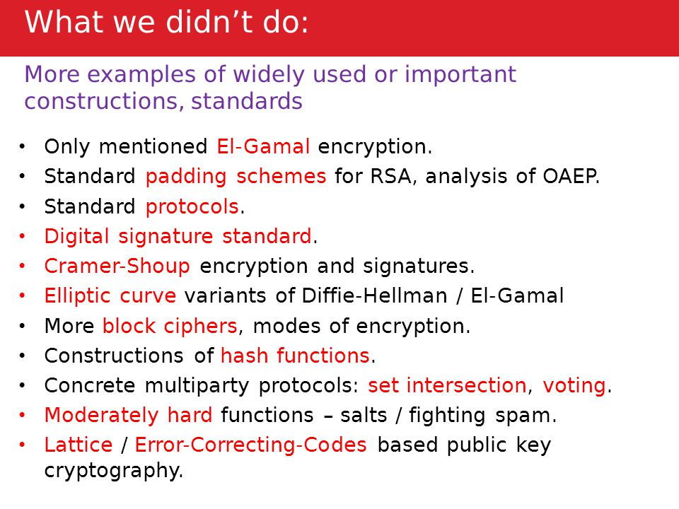 What we didn't do: More examples of widely used or important constructions, standards Only mentioned El-Gamal encryption.
