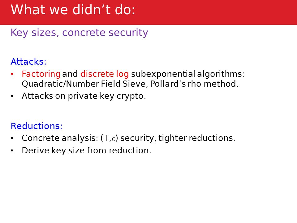 What we didn't do: Key sizes, concrete security Attacks: Factoring and discrete log subexponential algorithms: Quadratic/Number Field Sieve, Pollard's rho method.