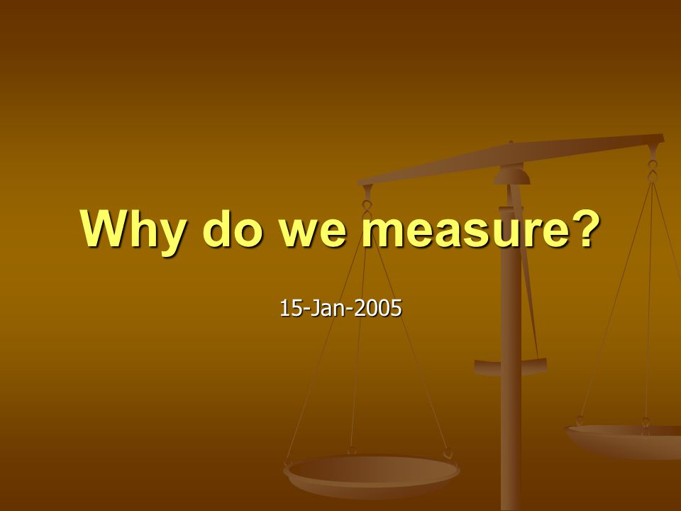 Why do we measure 15-Jan-2005