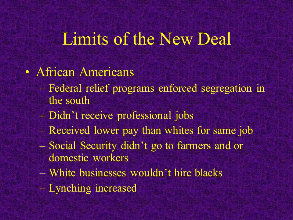 Limits of the New Deal African Americans –Federal relief programs enforced segregation in the south –Didn't receive professional jobs –Received lower pay than whites for same job –Social Security didn't go to farmers and or domestic workers –White businesses wouldn't hire blacks –Lynching increased