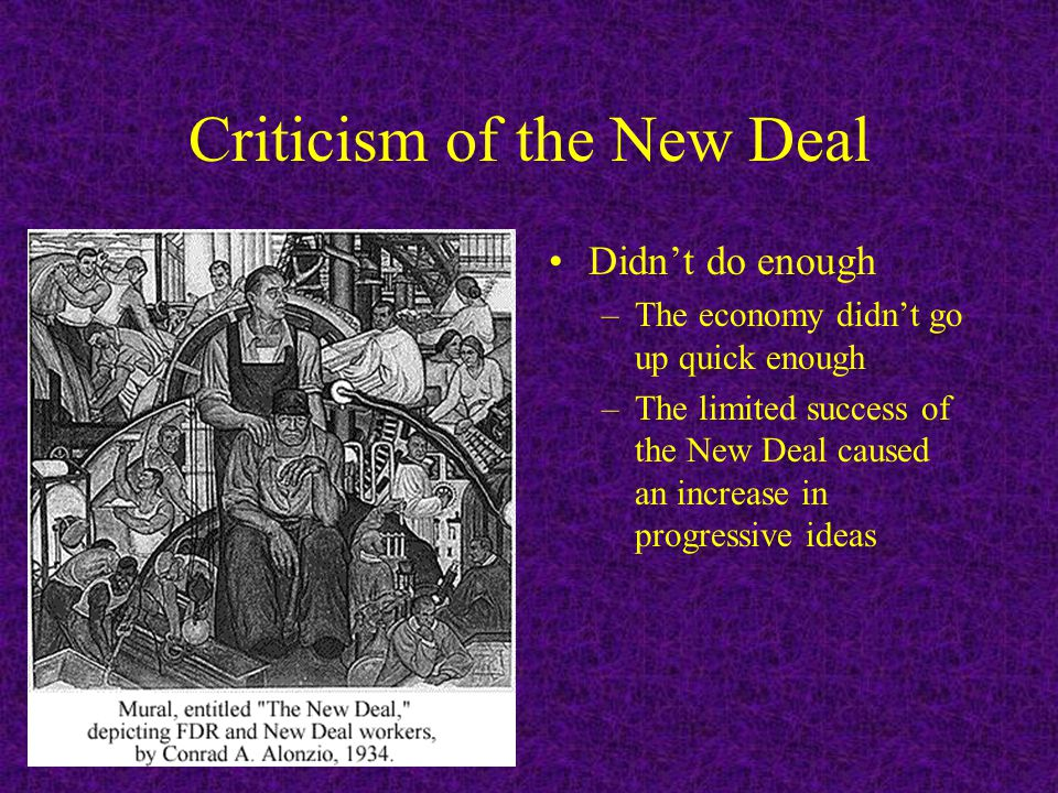 Criticism of the New Deal Didn't do enough –The economy didn't go up quick enough –The limited success of the New Deal caused an increase in progressive ideas