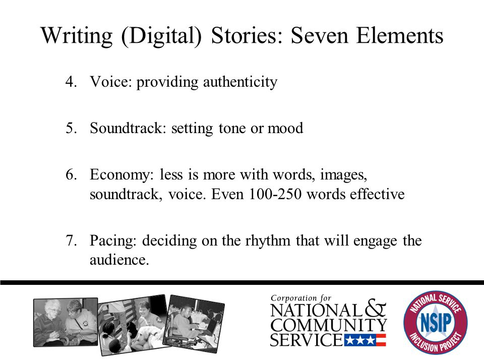 Writing (Digital) Stories: Seven Elements 4.Voice: providing authenticity 5.Soundtrack: setting tone or mood 6.Economy: less is more with words, images, soundtrack, voice.