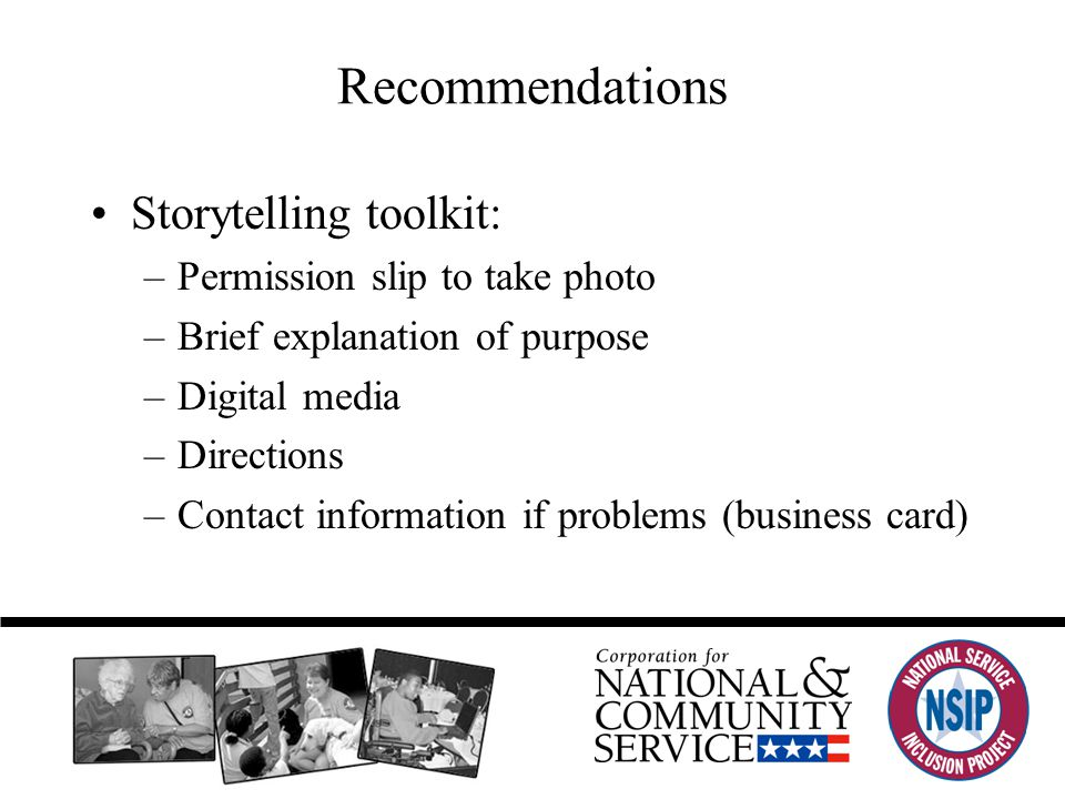 Recommendations Storytelling toolkit: –Permission slip to take photo –Brief explanation of purpose –Digital media –Directions –Contact information if problems (business card)