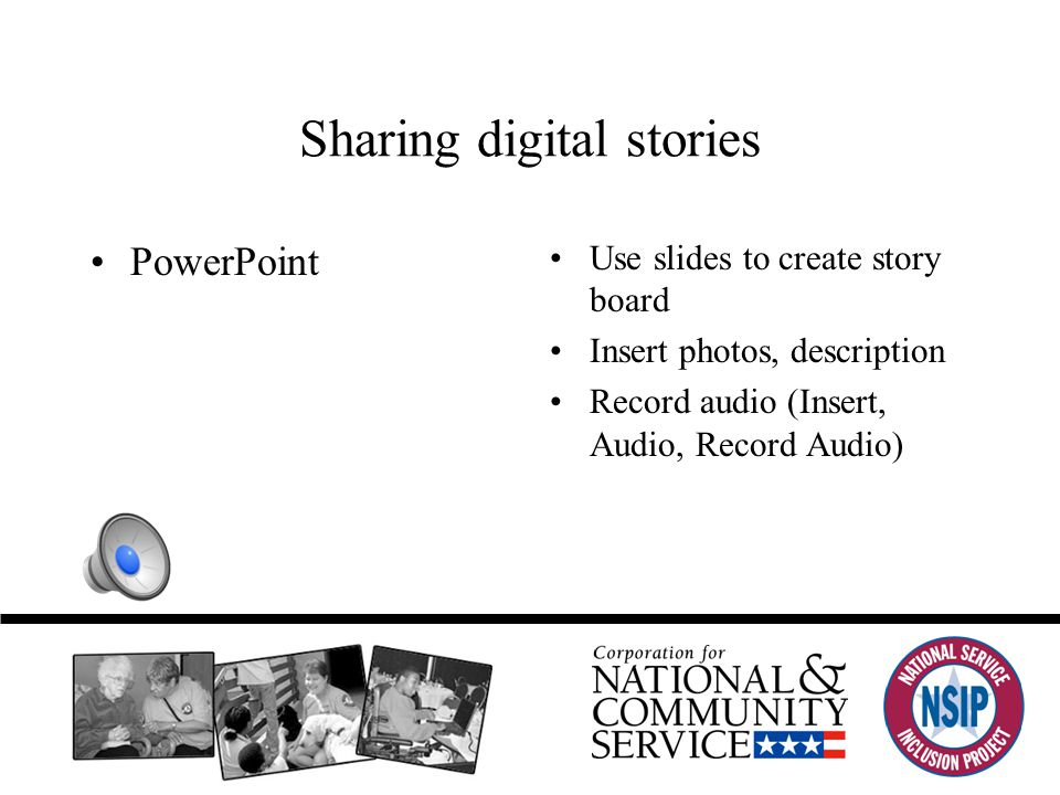 Sharing digital stories PowerPoint Use slides to create story board Insert photos, description Record audio (Insert, Audio, Record Audio)