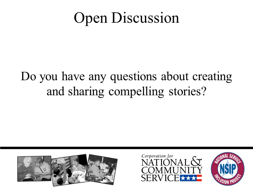 Open Discussion Do you have any questions about creating and sharing compelling stories