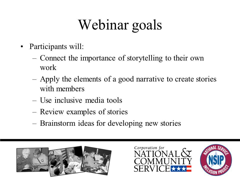Webinar goals Participants will: –Connect the importance of storytelling to their own work –Apply the elements of a good narrative to create stories with members –Use inclusive media tools –Review examples of stories –Brainstorm ideas for developing new stories
