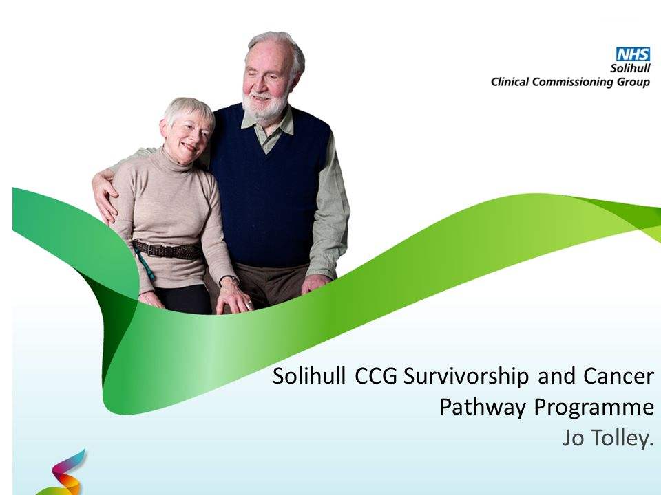 Solihull CCG Survivorship and Cancer Pathway Programme Jo Tolley.