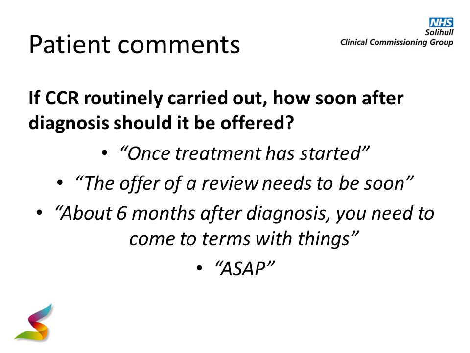 Patient comments If CCR routinely carried out, how soon after diagnosis should it be offered.