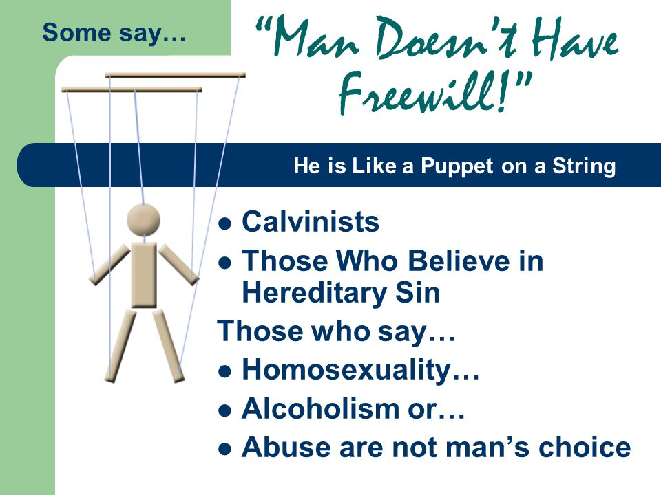 Calvinists Those Who Believe in Hereditary Sin Those who say… Homosexuality… Alcoholism or… Abuse are not man's choice Man Doesn't Have Freewill! Some say… He is Like a Puppet on a String