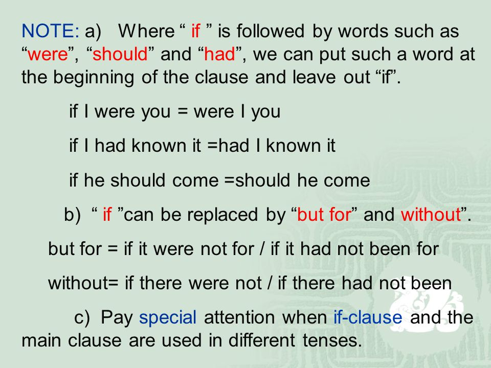 NOTE: a) Where if is followed by words such as were , should and had , we can put such a word at the beginning of the clause and leave out if .