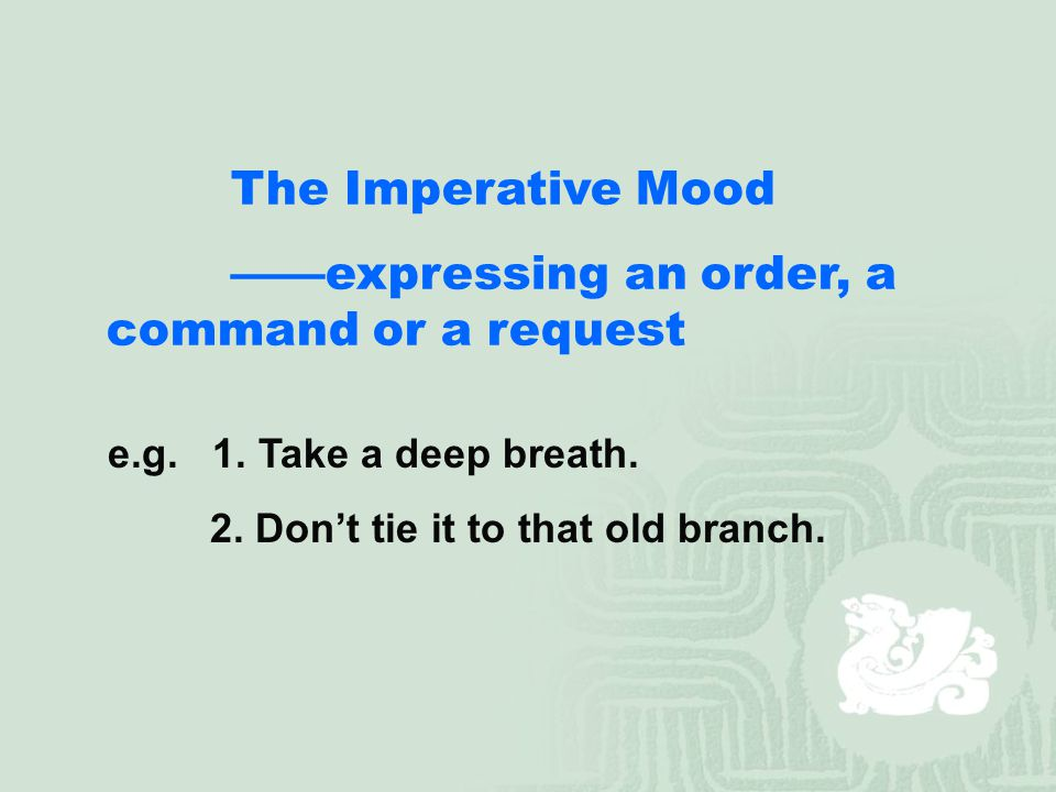 The Imperative Mood ——expressing an order, a command or a request e.g.