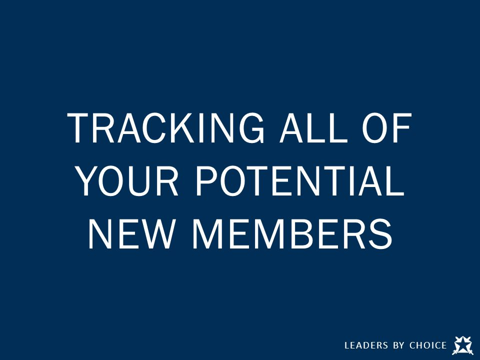 LEADERS BY CHOICE TRACKING ALL OF YOUR POTENTIAL NEW MEMBERS