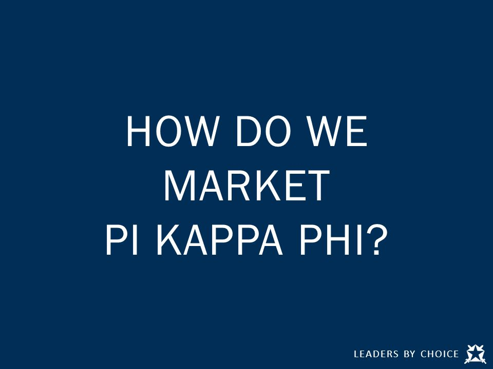 LEADERS BY CHOICE HOW DO WE MARKET PI KAPPA PHI