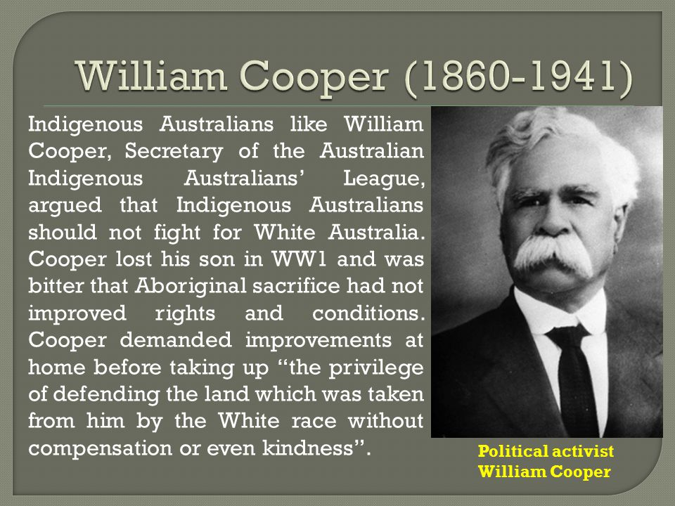 Indigenous Australians like William Cooper, Secretary of the Australian Indigenous Australians' League, argued that Indigenous Australians should not fight for White Australia.