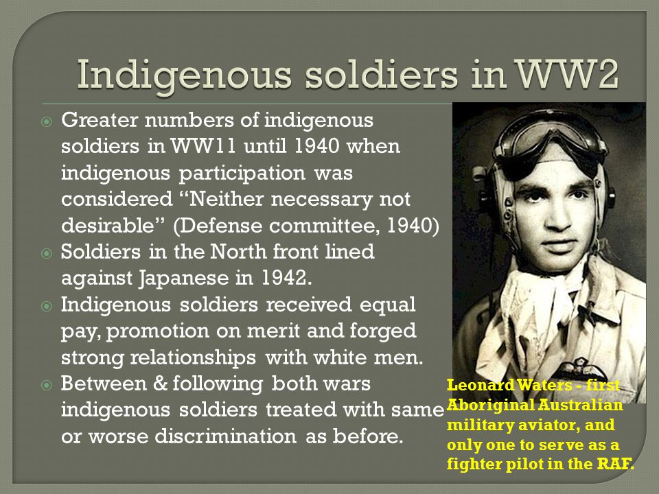  Greater numbers of indigenous soldiers in WW11 until 1940 when indigenous participation was considered Neither necessary not desirable (Defense committee, 1940)  Soldiers in the North front lined against Japanese in 1942.