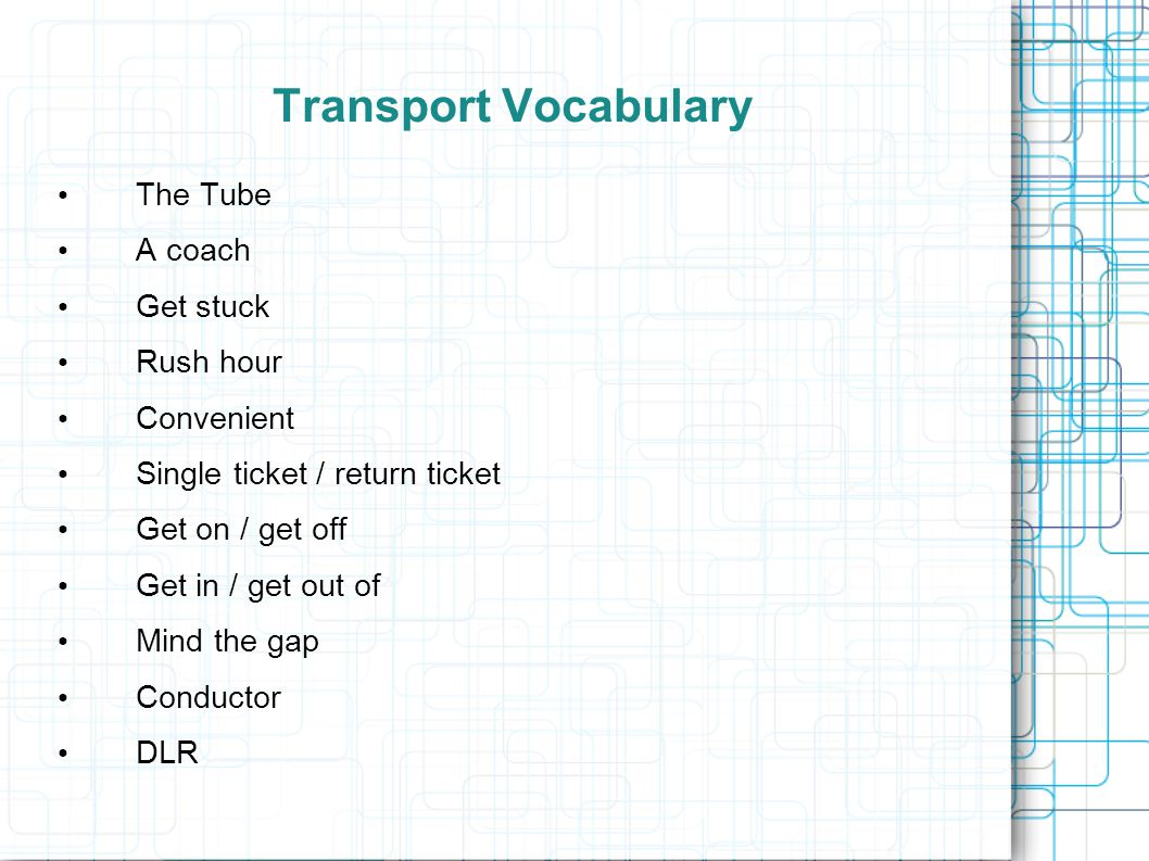 Transport Vocabulary The Tube A coach Get stuck Rush hour Convenient Single ticket / return ticket Get on / get off Get in / get out of Mind the gap Conductor DLR