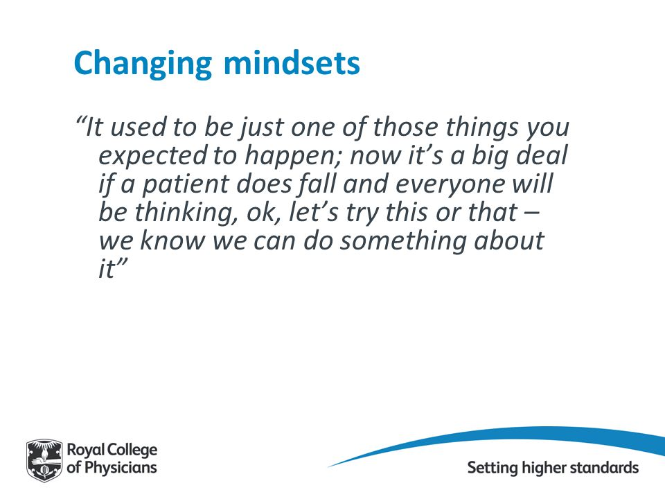 Changing mindsets It used to be just one of those things you expected to happen; now it's a big deal if a patient does fall and everyone will be thinking, ok, let's try this or that – we know we can do something about it