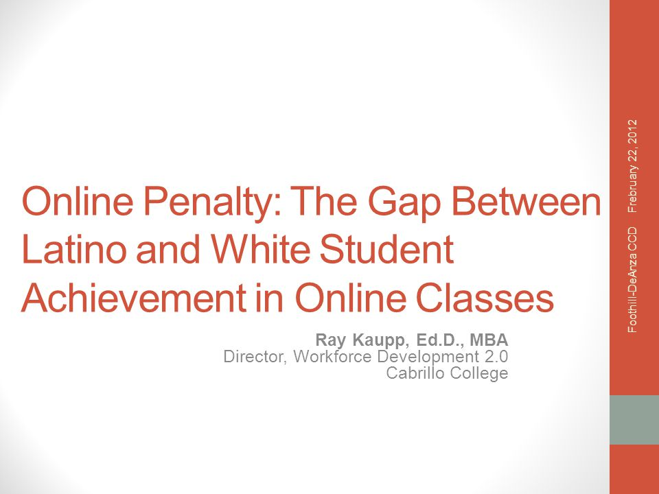 Online Penalty: The Gap Between Latino and White Student Achievement in Online Classes Ray Kaupp, Ed.D., MBA Director, Workforce Development 2.0 Cabrillo College Frebruary 22, 2012 Foothill-DeAnza CCD