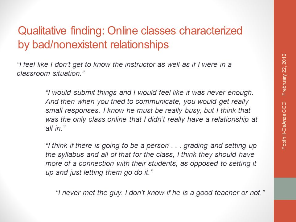 Qualitative finding: Online classes characterized by bad/nonexistent relationships I feel like I don't get to know the instructor as well as if I were in a classroom situation. I would submit things and I would feel like it was never enough.