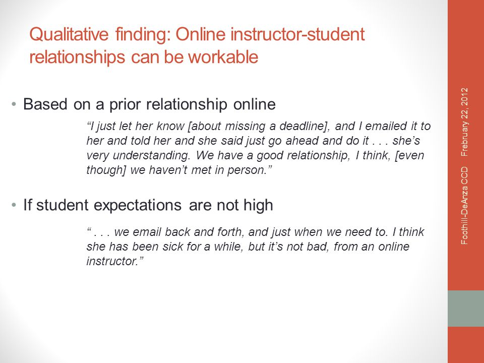Qualitative finding: Online instructor-student relationships can be workable Based on a prior relationship online If student expectations are not high I just let her know [about missing a deadline], and I emailed it to her and told her and she said just go ahead and do it...