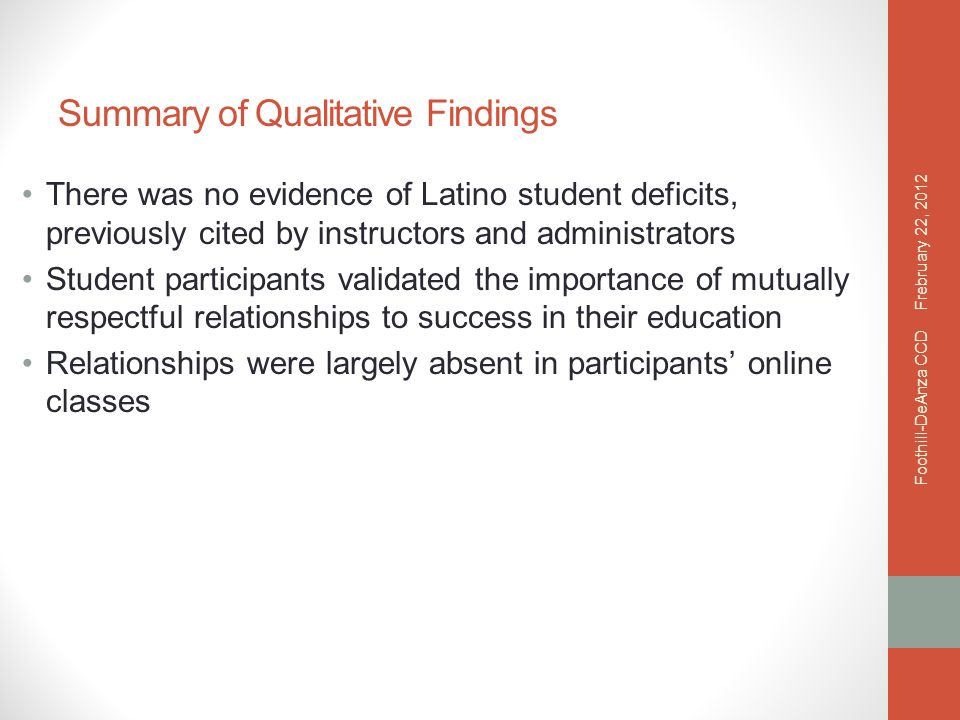 Summary of Qualitative Findings There was no evidence of Latino student deficits, previously cited by instructors and administrators Student participants validated the importance of mutually respectful relationships to success in their education Relationships were largely absent in participants' online classes Frebruary 22, 2012 Foothill-DeAnza CCD