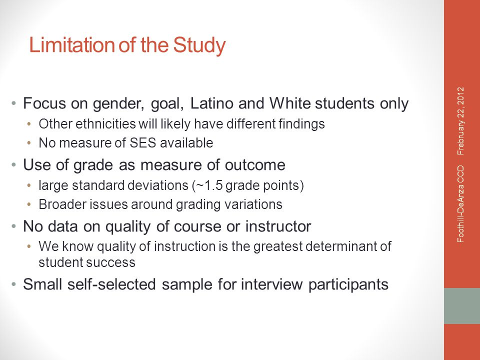 Limitation of the Study Focus on gender, goal, Latino and White students only Other ethnicities will likely have different findings No measure of SES available Use of grade as measure of outcome large standard deviations (~1.5 grade points) Broader issues around grading variations No data on quality of course or instructor We know quality of instruction is the greatest determinant of student success Small self-selected sample for interview participants Frebruary 22, 2012 Foothill-DeAnza CCD