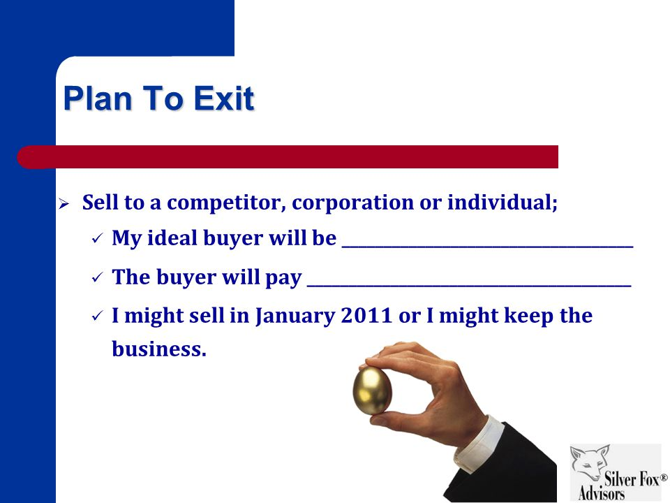 Plan To Exit  Sell to a competitor, corporation or individual; My ideal buyer will be ___________________________________ The buyer will pay _______________________________________ I might sell in January 2011 or I might keep the business.