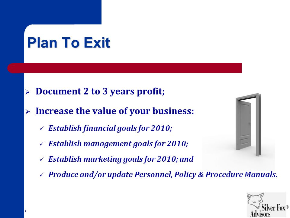 Plan To Exit  Document 2 to 3 years profit;  Increase the value of your business: Establish financial goals for 2010; Establish management goals for 2010; Establish marketing goals for 2010; and Produce and/or update Personnel, Policy & Procedure Manuals.
