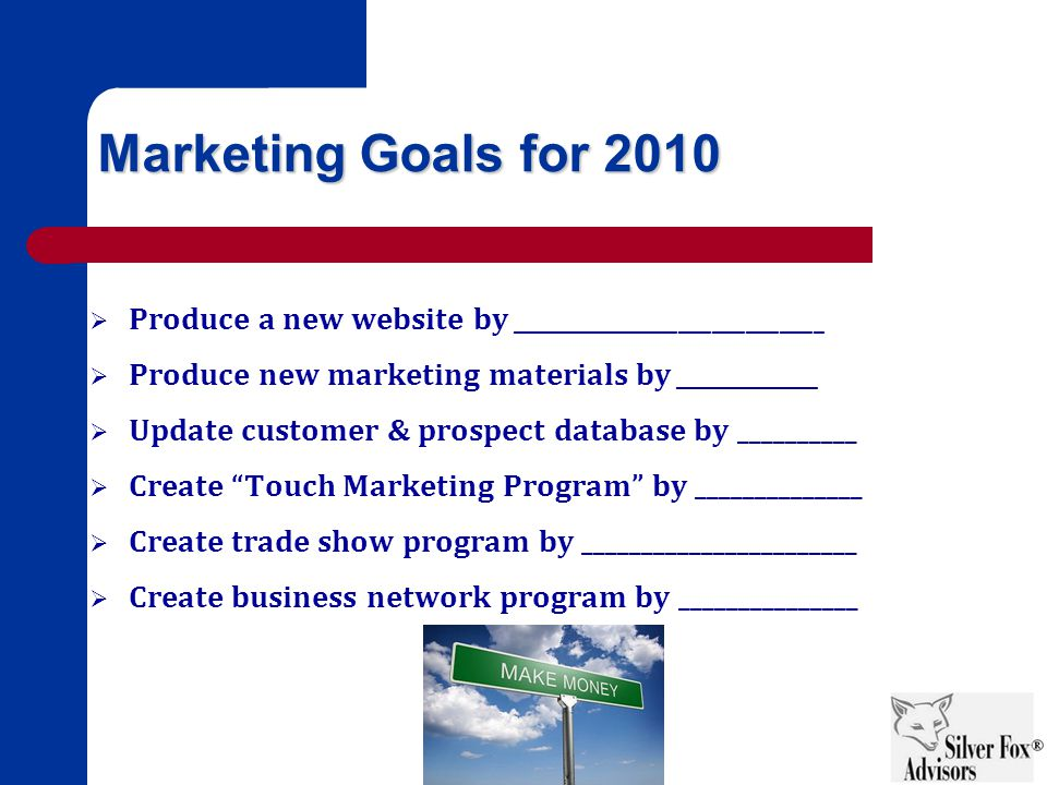 Marketing Goals for 2010  Produce a new website by ____________________________  Produce new marketing materials by _____________  Update customer & prospect database by __________  Create Touch Marketing Program by ______________  Create trade show program by _______________________  Create business network program by _______________