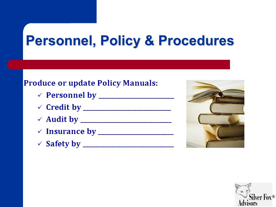 Personnel, Policy & Procedures Produce or update Policy Manuals: Personnel by ________________________ Credit by ____________________________ Audit by _____________________________ Insurance by ________________________ Safety by _____________________________
