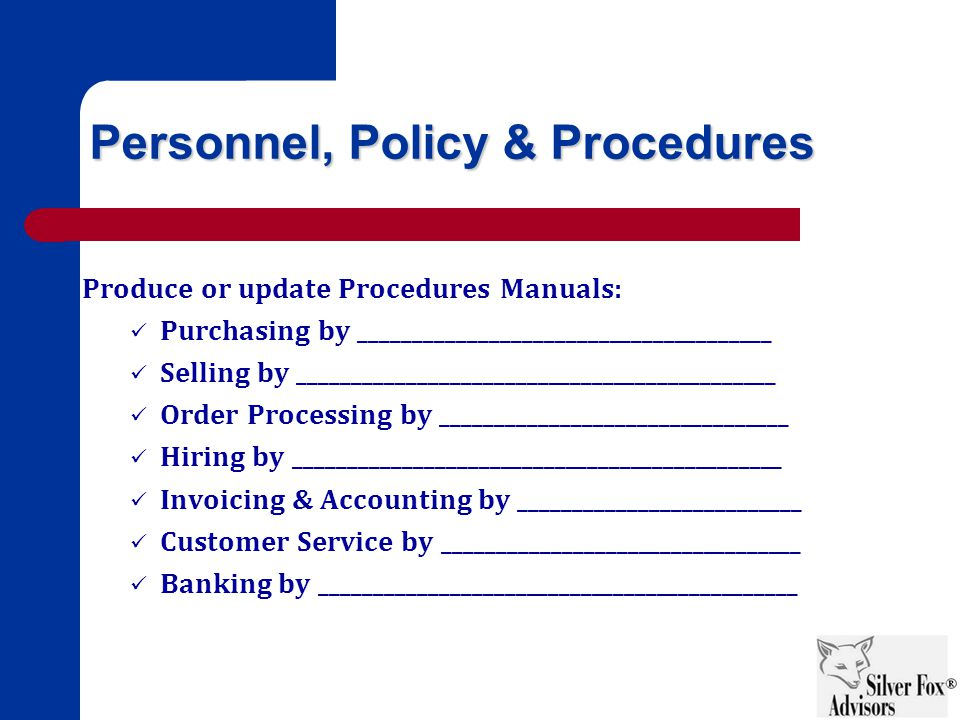 Personnel, Policy & Procedures Produce or update Procedures Manuals: Purchasing by ______________________________________ Selling by ____________________________________________ Order Processing by ________________________________ Hiring by _____________________________________________ Invoicing & Accounting by __________________________ Customer Service by _________________________________ Banking by ____________________________________________