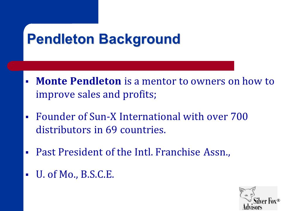 Pendleton Background  Monte Pendleton is a mentor to owners on how to improve sales and profits;  Founder of Sun-X International with over 700 distributors in 69 countries.
