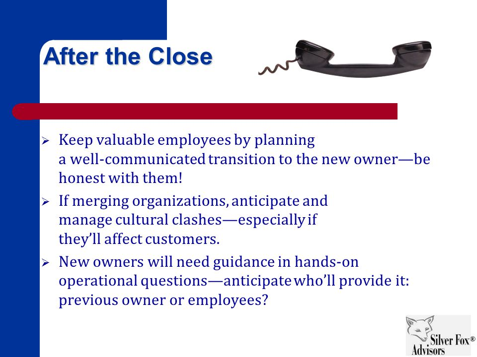 After the Close  Keep valuable employees by planning a well-communicated transition to the new owner—be honest with them.
