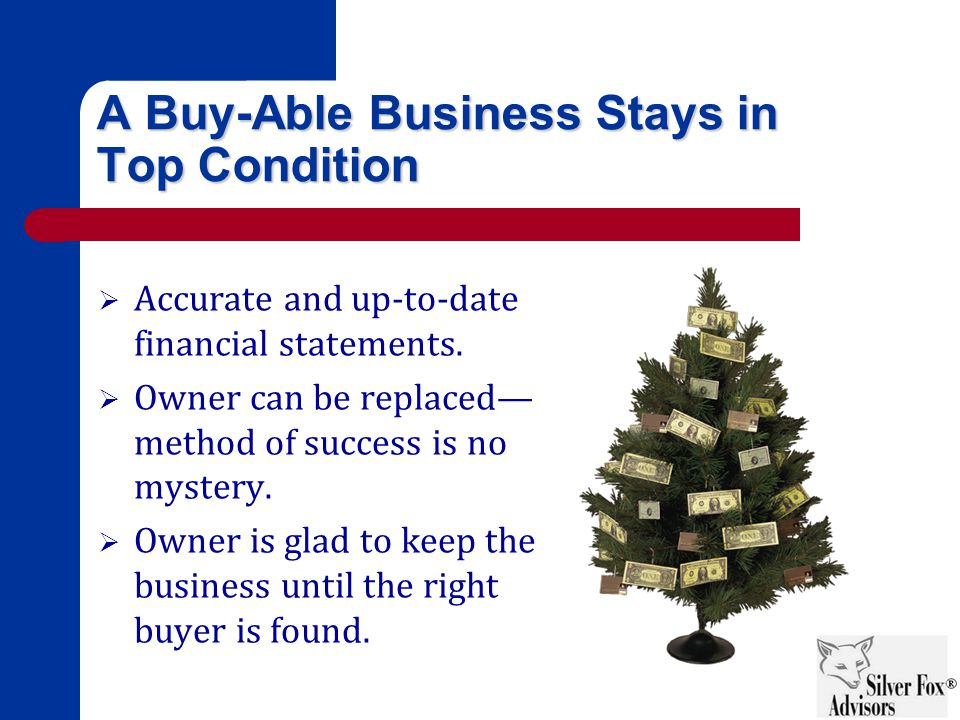 A Buy-Able Business Stays in Top Condition  Accurate and up-to-date financial statements.