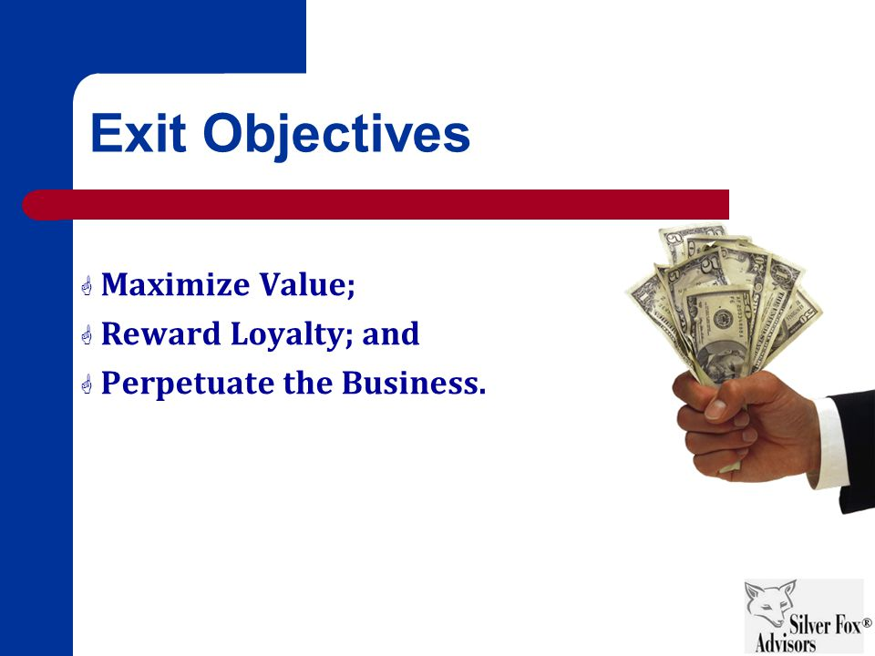 Exit Objectives  Maximize Value;  Reward Loyalty; and  Perpetuate the Business.