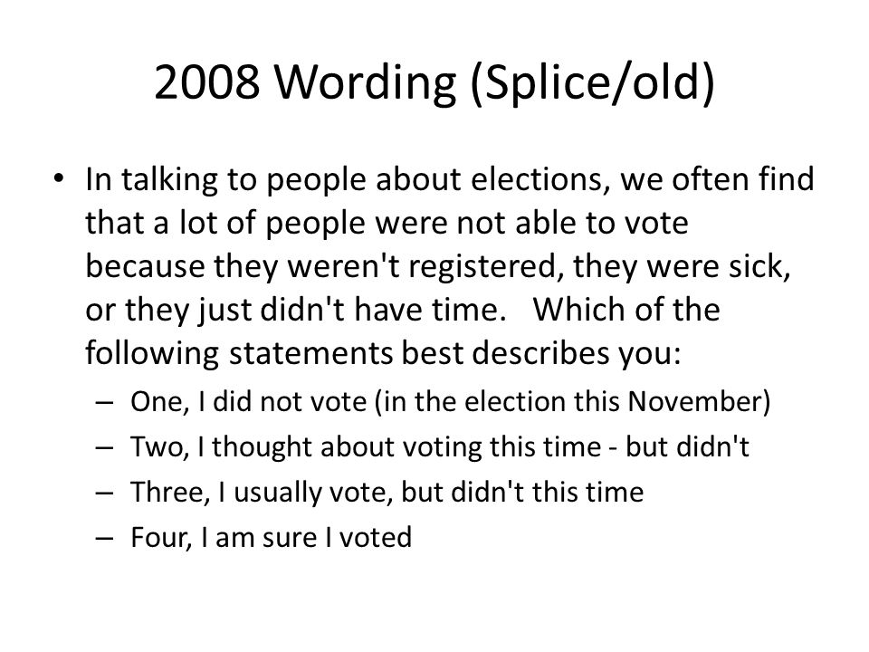 2008 Wording (Splice/old) In talking to people about elections, we often find that a lot of people were not able to vote because they weren t registered, they were sick, or they just didn t have time.