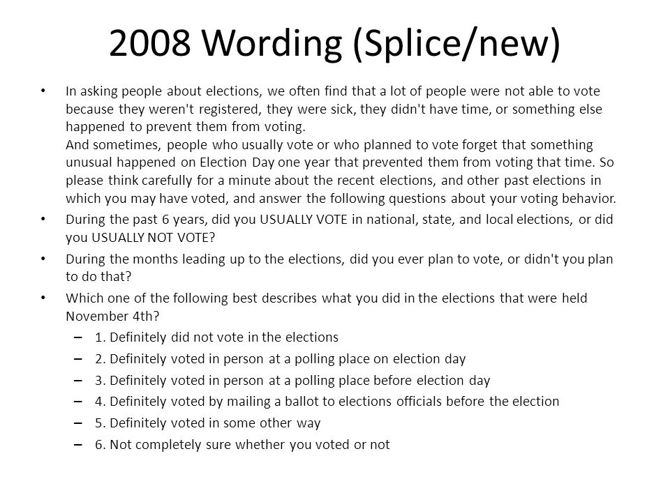 2008 Wording (Splice/new) In asking people about elections, we often find that a lot of people were not able to vote because they weren t registered, they were sick, they didn t have time, or something else happened to prevent them from voting.