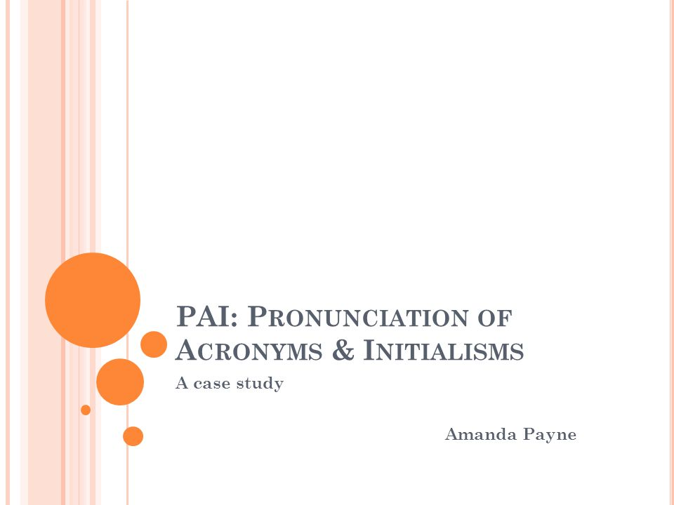 PAI: P RONUNCIATION OF A CRONYMS & I NITIALISMS A case study Amanda Payne