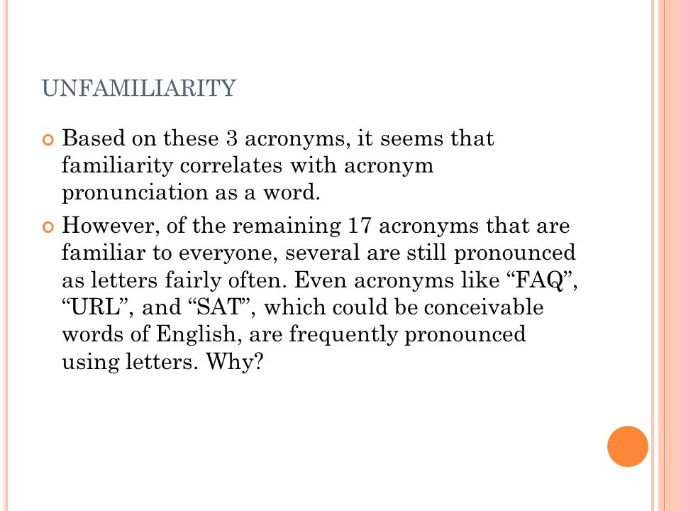 UNFAMILIARITY Based on these 3 acronyms, it seems that familiarity correlates with acronym pronunciation as a word.