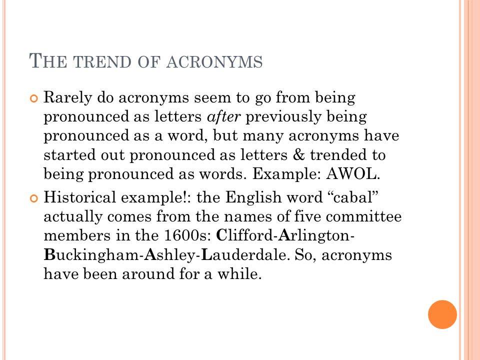 T HE TREND OF ACRONYMS Rarely do acronyms seem to go from being pronounced as letters after previously being pronounced as a word, but many acronyms have started out pronounced as letters & trended to being pronounced as words.