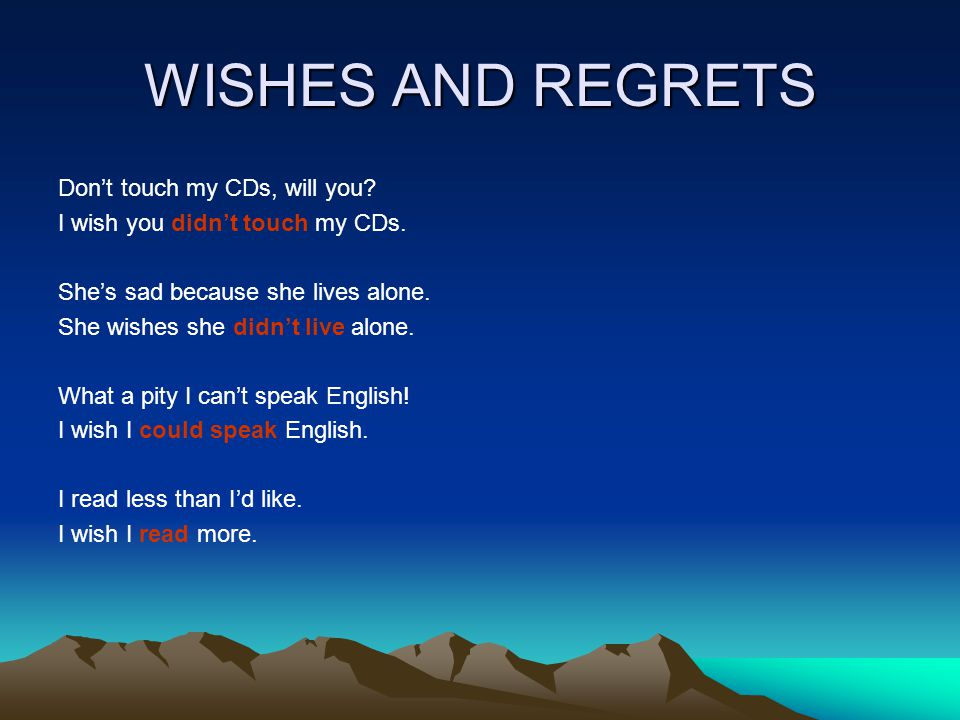 WISHES AND REGRETS Don't touch my CDs, will you. I wish you didn't touch my CDs.