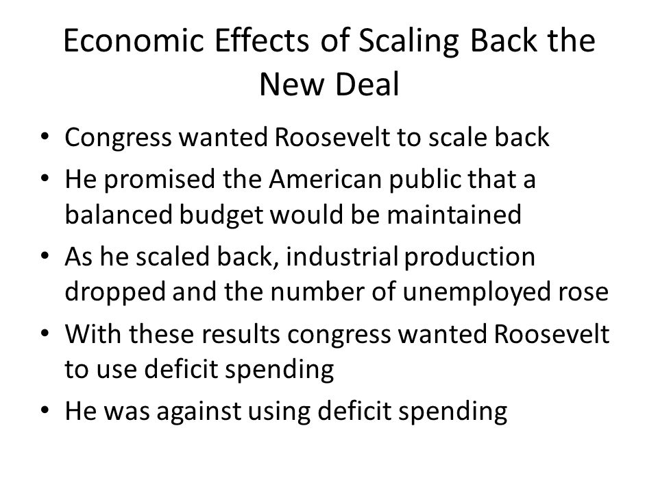 Economic Effects of Scaling Back the New Deal Congress wanted Roosevelt to scale back He promised the American public that a balanced budget would be maintained As he scaled back, industrial production dropped and the number of unemployed rose With these results congress wanted Roosevelt to use deficit spending He was against using deficit spending
