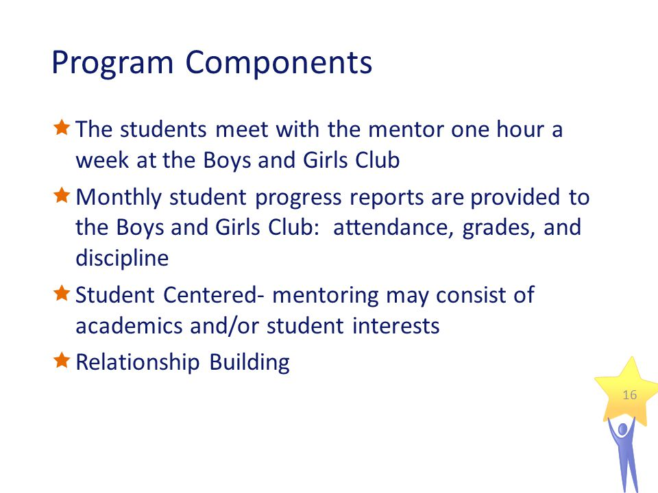 Program Components  The students meet with the mentor one hour a week at the Boys and Girls Club  Monthly student progress reports are provided to the Boys and Girls Club: attendance, grades, and discipline  Student Centered- mentoring may consist of academics and/or student interests  Relationship Building 16