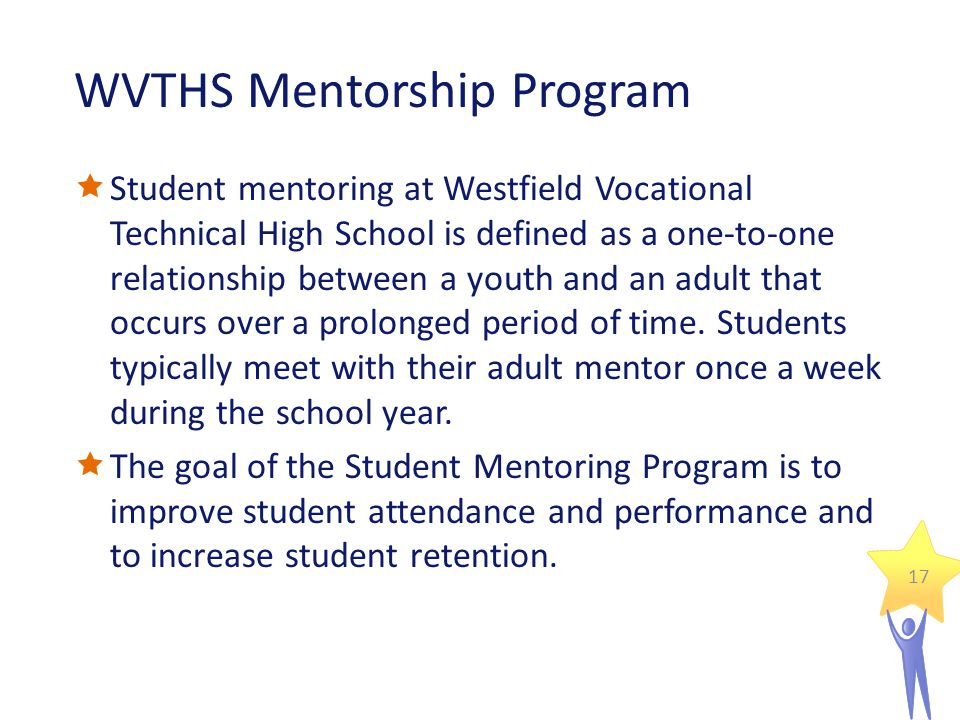 WVTHS Mentorship Program  Student mentoring at Westfield Vocational Technical High School is defined as a one-to-one relationship between a youth and an adult that occurs over a prolonged period of time.