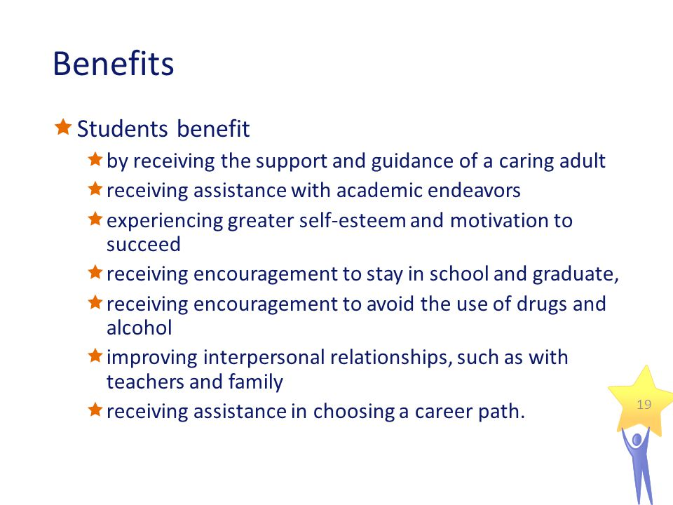 Benefits  Students benefit  by receiving the support and guidance of a caring adult  receiving assistance with academic endeavors  experiencing greater self-esteem and motivation to succeed  receiving encouragement to stay in school and graduate,  receiving encouragement to avoid the use of drugs and alcohol  improving interpersonal relationships, such as with teachers and family  receiving assistance in choosing a career path.