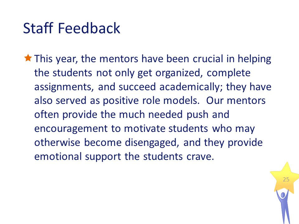 Staff Feedback  This year, the mentors have been crucial in helping the students not only get organized, complete assignments, and succeed academically; they have also served as positive role models.